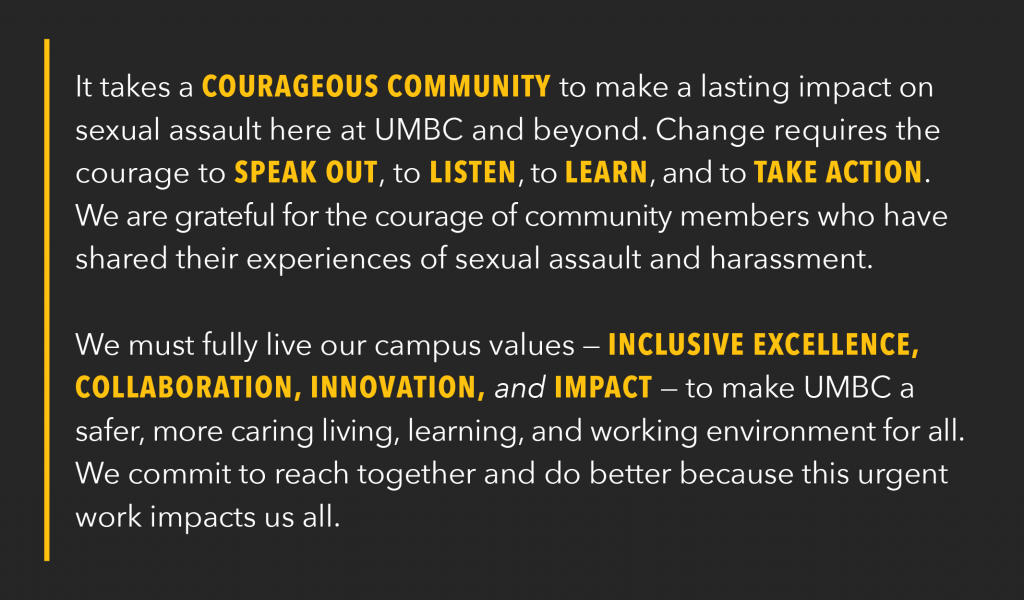 It takes a courageous community to make a lasting impact on sexual assault here at UMBC and beyond. Change requires the courage to speak out, to listen, to learn, and to take action. We are grateful for the courage of community members who have shared their experiences of sexual assault and harassment. We must fully live our campus values — inclusive excellence, collaboration, innovation, and impact — to make UMBC a safer, more caring living, learning, and working environment for all. We commit to reach together and do better because this urgent work impacts us all.